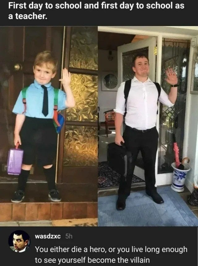 Standing - First day to school and first day to school as a teacher. wasdzxc 5h You either die a hero, or you live long enough to see yourself become the villain