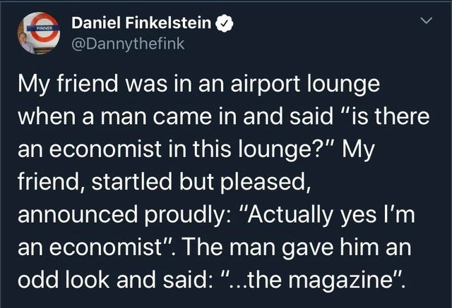 """Text - Daniel Finkelstein PINNER @Dannythefink My friend was in an airport lounge when a man came in and said """"is there an economist in this lounge?"""" My friend, startled but pleased, announced proudly: """"Actually yes I'm an economist"""". The man gave him an odd look and said: """"...the magazine""""."""