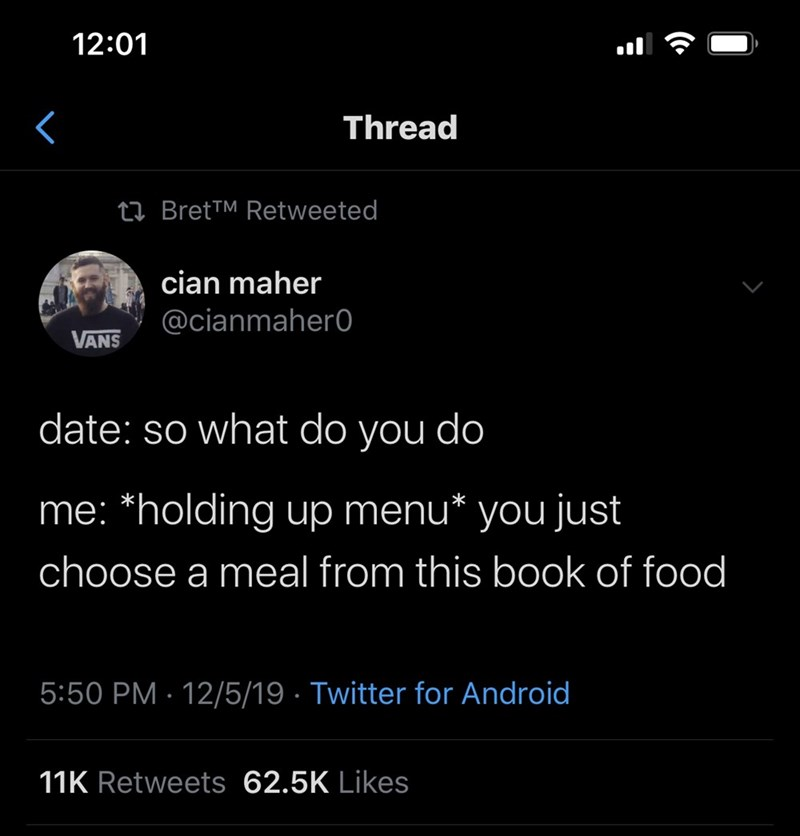 Text - 12:01 Thread 23 Bret™ Retweeted cian maher @cianmaher0 VANS date: so what do you do me: *holding up menu* you just choose a meal from this book of food 5:50 PM · 12/5/19 · Twitter for Android 11K Retweets 62.5K Likes