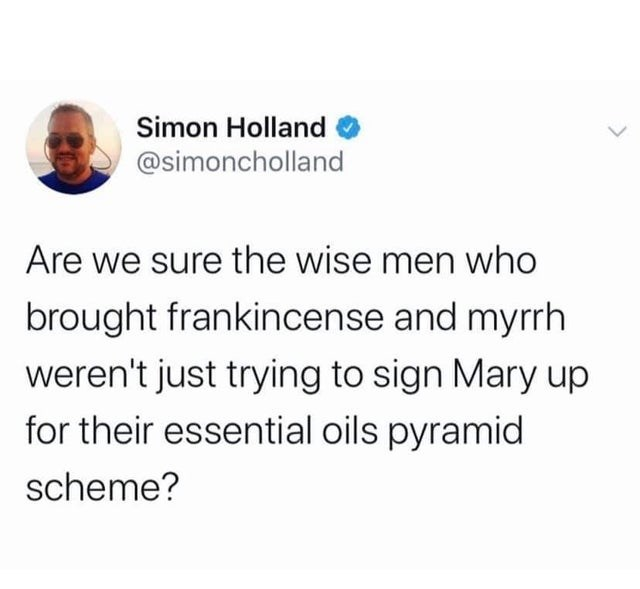 Text - Simon Holland @simoncholland Are we sure the wise men who brought frankincense and myrrh weren't just trying to sign Mary up for their essential oils pyramid scheme?