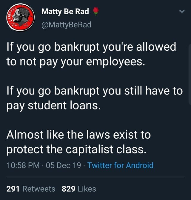 Text - Matty Be Rad @MattyBeRad If you go bankrupt you're allowed to not pay your employees. If you go bankrupt you still have to pay student loans. Almost like the laws exist to protect the capitalist class. 10:58 PM 05 Dec 19 · Twitter for Android 291 Retweets 829 Likes