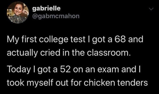 Text - gabrielle @gabmcmahon My first college test I got a 68 and actually cried in the classroom. Today I got a 52 on an exam and   took myself out for chicken tenders