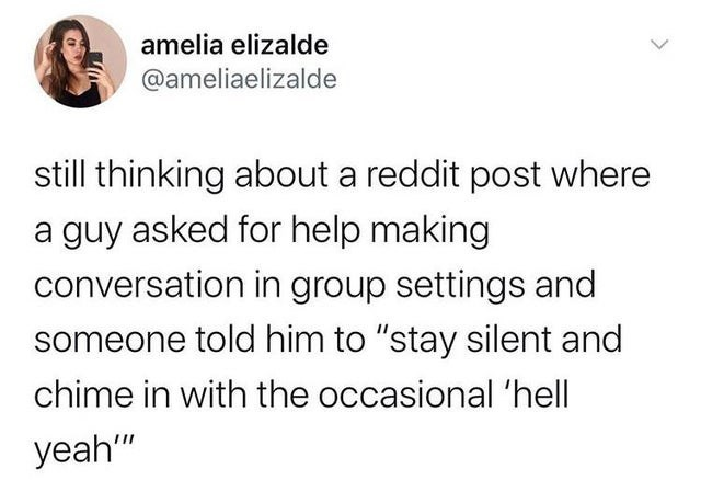 """Text - amelia elizalde @ameliaelizalde still thinking about a reddit post where a guy asked for help making conversation in group settings and someone told him to """"stay silent and chime in with the occasional 'hell yeah"""""""