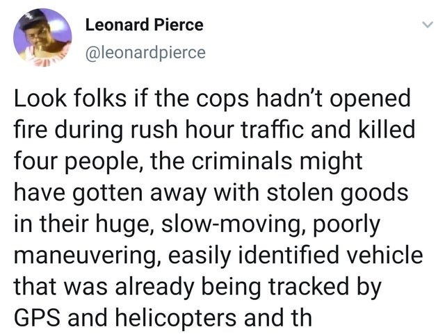 Text - Leonard Pierce @leonardpierce Look folks if the cops hadn't opened fire during rush hour traffic and killed four people, the criminals might have gotten away with stolen goods in their huge, slow-moving, poorly maneuvering, easily identified vehicle that was already being tracked by GPS and helicopters and th