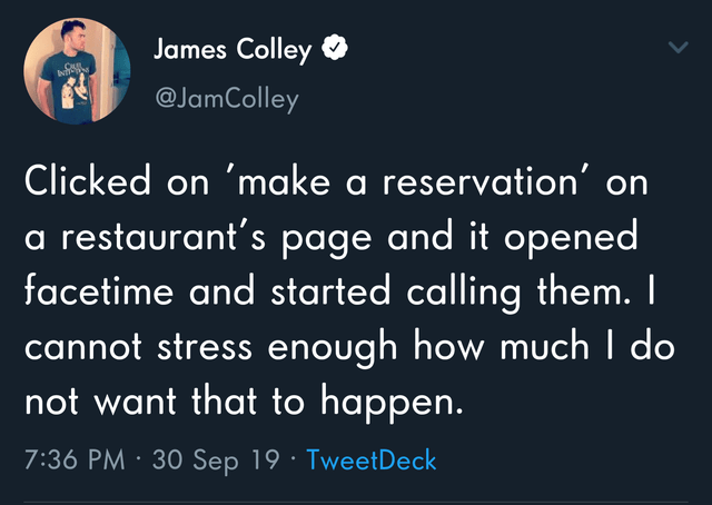 Text - James Colley @JamColley Clicked on 'make a reservation' on a restaurant's page and it opened facetime and started calling them. I cannot stress enough how much I do not want that to happen. 7:36 PM · 30 Sep 19· TweetDeck