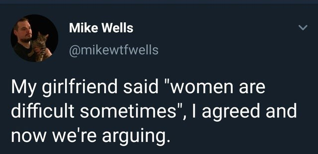 """Text - Mike Wells @mikewtfwells My girlfriend said """"women are difficult sometimes"""", I agreed and now we're arguing."""
