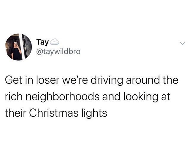 Text - Tay @taywildbro Get in loser we're driving around the rich neighborhoods and looking at their Christmas lights