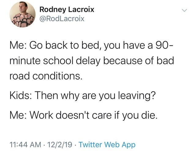 Text - Rodney Lacroix @RodLacroix Me: Go back to bed, you have a 90- minute school delay because of bad road conditions. Kids: Then why are you leaving? Me: Work doesn't care if you die. 11:44 AM · 12/2/19 · Twitter Web App
