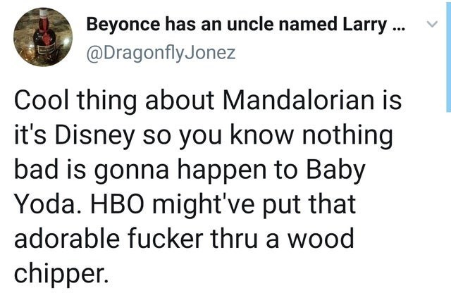 Text - Beyonce has an uncle named Larry ... @DragonflyJonez Cool thing about Mandalorian is it's Disney so you know nothing bad is gonna happen to Baby Yoda. HBO might've put that adorable fucker thru a wood chipper.