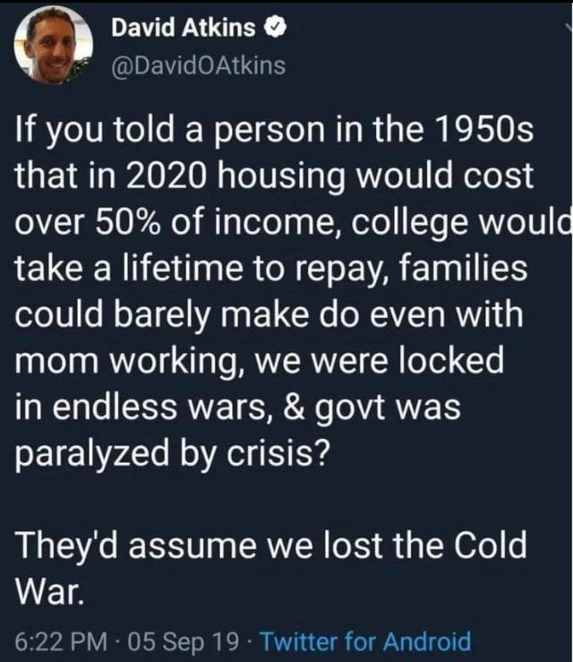 Text - David Atkins @DavidOAtkins If you told a person in the 1950s that in 2020 housing would cost over 50% of income, college would take a lifetime to repay, families could barely make do even with mom working, we were locked in endless wars, & govt was paralyzed by crisis? They'd assume we lost the Cold War. 6:22 PM 05 Sep 19 Twitter for Android
