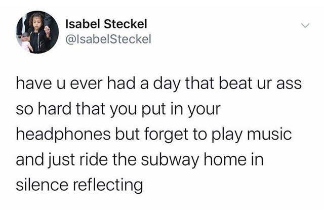 Text - Isabel Steckel @lsabelSteckel have u ever had a day that beat ur ass so hard that you put in your headphones but forget to play music and just ride the subway home in silence reflecting
