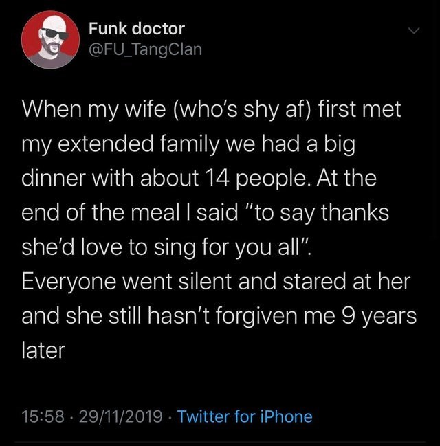 """Text - Funk doctor @FU_TangClan When my wife (who's shy af) first met my extended family we had a big dinner with about 14 people. At the end of the meal I said """"to say thanks she'd love to sing for you all"""". Everyone went silent and stared at her and she still hasn't forgiven me 9 years later 15:58 · 29/11/2019 · Twitter for iPhone"""