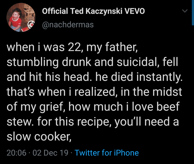 Text - Official Ted Kaczynski VEVO @nachdermas when i was 22, my father, stumbling drunk and suicidal, fell and hit his head. he died instantly. that's when i realized, in the midst of my grief, how much i love beef stew. for this recipe, you'll need a slow cooker, 20:06 · 02 Dec 19 · Twitter for iPhone