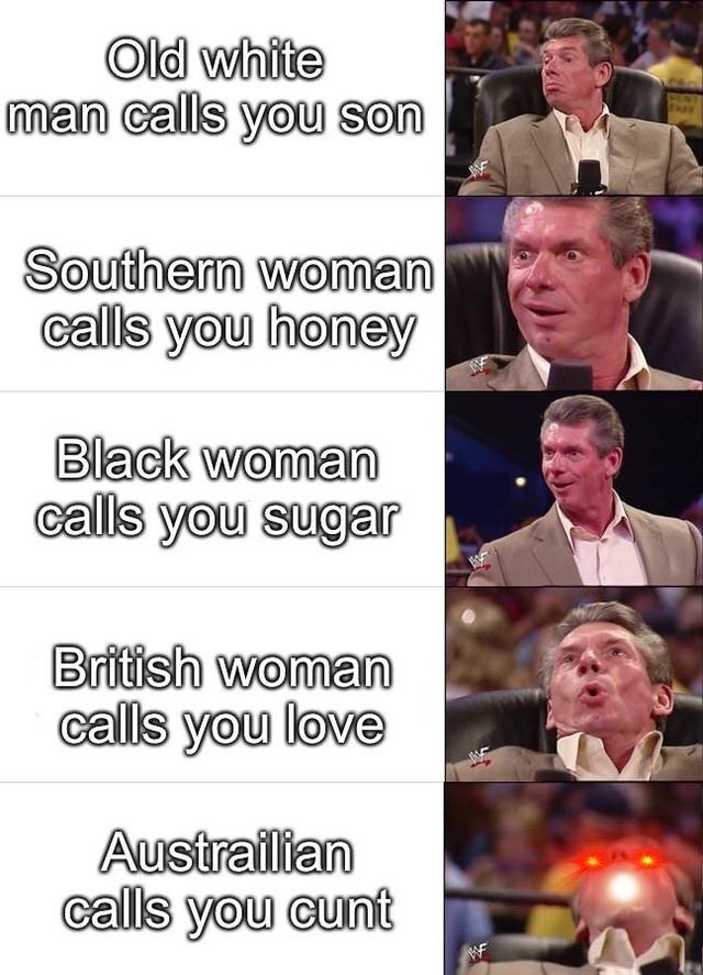 Facial expression - Old white man calls you son Southern woman calls you honey Black woman calls you sugar British woman calls you love Austrailian calls you cunt WF