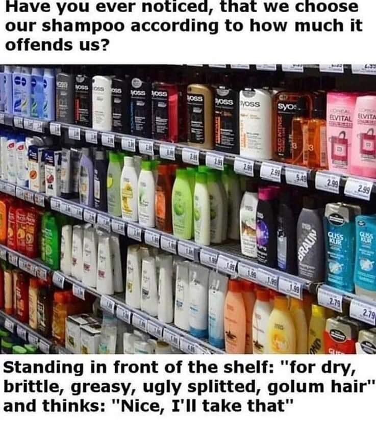 "Product - Have you ever noticed, that we choose our shampoo according to how much it offends us? 1oss OSS yoss syo:. ELVITA VOss oss sS yoss Koss EVITAL 19 2.99 2.99 S49 2.99 2.99 GLISS GISS KUR 1.9 1.99 2.79 2.79 Standing in front of the shelf: ""for dry, brittle, greasy, ugly splitted, golum hair"" and thinks: ""Nice, I'll take that"" DRAUN"
