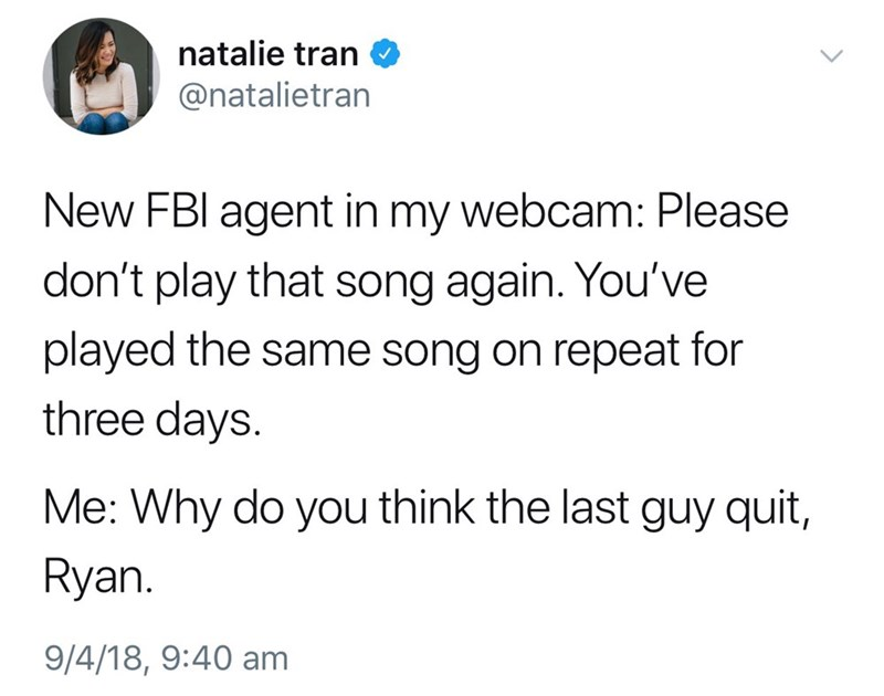 Text - natalie tran @natalietran New FBI agent in my webcam: Please don't play that song again. You've played the same song on repeat for three days. Me: Why do you think the last guy quit, Ryan. 9/4/18, 9:40 am