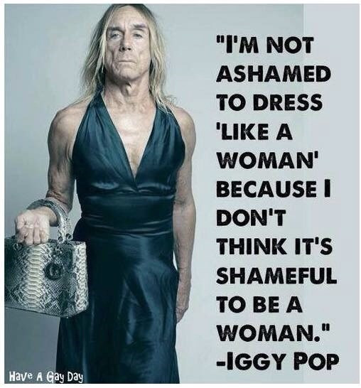 "Poster - ""I'M NOT ASHAMED TO DRESS 'LIKE A WOMAN' BECAUSE I DON'T THINK IT'S SHAMEFUL TO BE A WOMAN."" -IGGY POP Have A Gay Day"