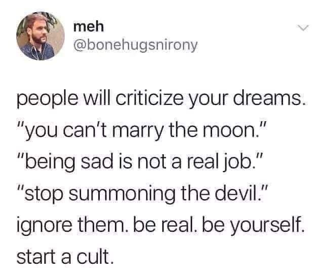 "Text - meh @bonehugsnirony people will criticize your dreams. ""you can't marry the moon."" ""being sad is not a real job."" ""stop summoning the devil."" ignore them. be real. be yourself. start a cult."