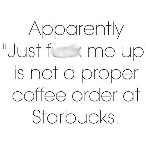 "Text - Apparently ""Just fk me up is not a proper coffee order at Starbucks."