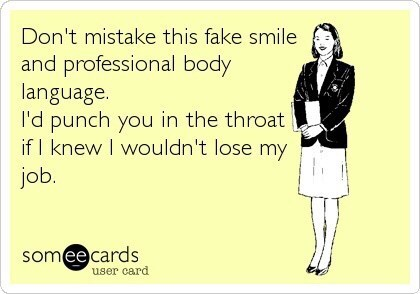 Text - Don't mistake this fake smile and professional body language. I'd punch you in the throat if I knew I wouldn't lose my job. somee cards user card