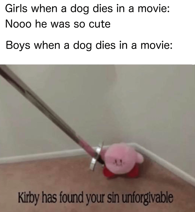 Line - Girls when a dog dies in a movie: No0o he was so cute Boys when a dog dies in a movie: Kirby has found your sin unforgivable