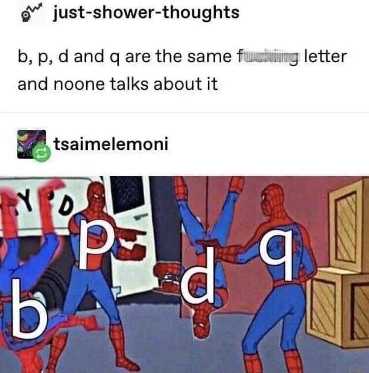Cartoon - o just-shower-thoughts b, p, d and q are the same fuiing letter and noone talks about it tsaimelemoni b. b.