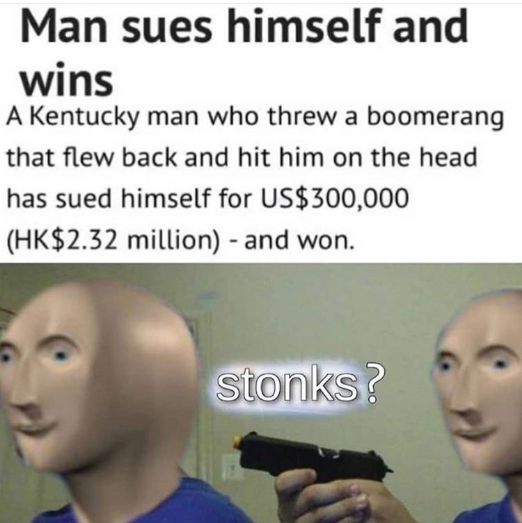 Face - Man sues himself and wins A Kentucky man who threw a boomerang that flew back and hit him on the head has sued himself for US$300,000 (HK$2.32 million) - and won. stonks?