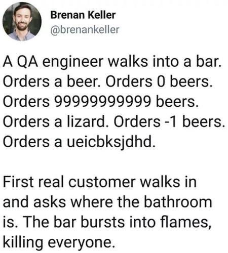 Text - Brenan Keller @brenankeller A QA engineer walks into a bar. Orders a beer. Orders 0 beers. Orders 99999999999 beers. Orders a lizard. Orders -1 beers. Orders a ueicbksjdhd. First real customer walks in and asks where the bathroom is. The bar bursts into flames, killing everyone.