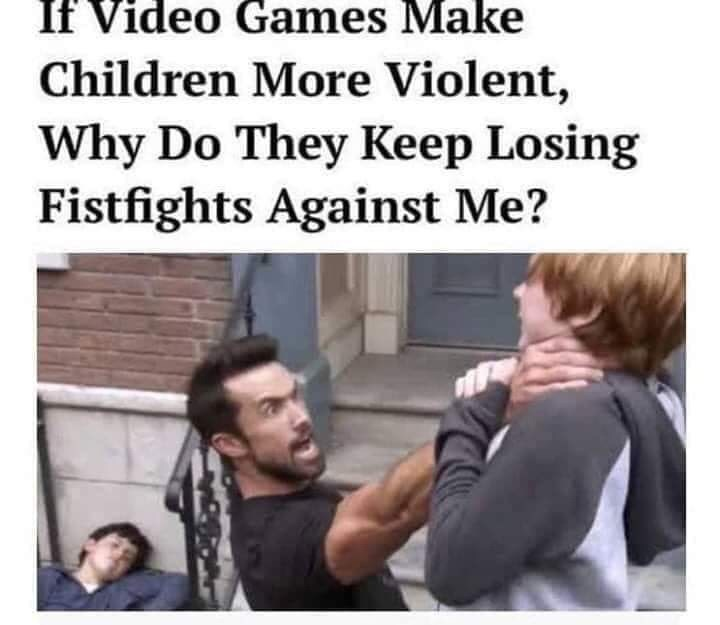 Text - If Video Games Make Children More Violent, Why Do They Keep Losing Fistfights Against Me?