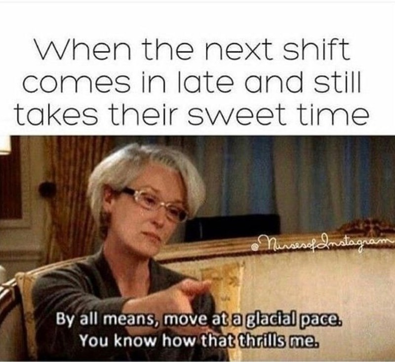 Text - When the next shift comes in late and still takes their sweet time Nivirfdmstagram By all means, move at a glacial pace. You know how that thrills me.