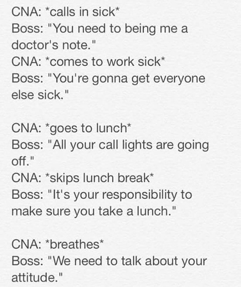 """Text - CNA: *calls in sick* Boss: """"You need to being me a doctor's note."""" CNA: *comes to work sick* Boss: """"You're gonna get everyone else sick."""" CNA: *goes to lunch* Boss: """"All your call lights are going %3D off."""" CNA: *skips lunch break* Boss: """"It's your responsibility to make sure you take a lunch."""" CNA: *breathes* Boss: """"We need to talk about your attitude."""""""