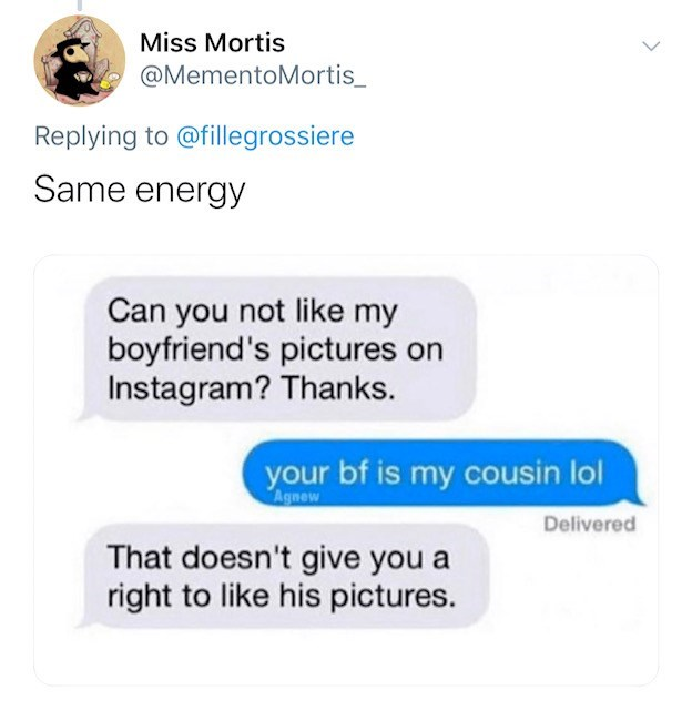 Text - Miss Mortis @MementoMortis_ Replying to @fillegrossiere Same energy Can you not like my boyfriend's pictures on Instagram? Thanks. your bf is my cousin lol Agnew Delivered That doesn't give you a right to like his pictures.
