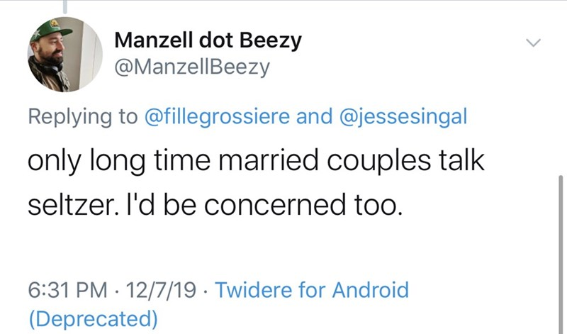 Text - Manzell dot Beezy @ManzellBeezy Replying to @fillegrossiere and @jessesingal only long time married couples talk seltzer. I'd be concerned to. 6:31 PM · 12/7/19 · Twidere for Android (Deprecated)