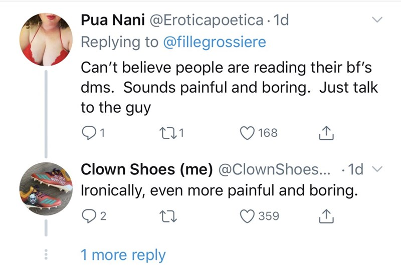 Text - Pua Nani @Eroticapoetica · 1d Replying to @fillegrossiere Can't believe people are reading their bf's dms. Sounds painful and boring. Just talk to the guy 168 Clown Shoes (me) @ClownShoes... · 1d v Ironically, even more painful and boring. WPY FAE 359 1 more reply