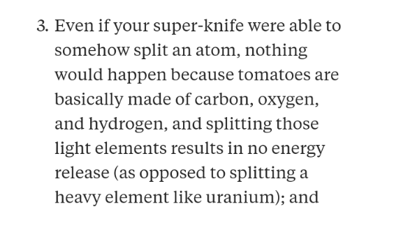 Text - 3. Even if your super-knife were able to somehow split an atom, nothing would happen because tomatoes are basically made of carbon, oxygen, and hydrogen, and splitting those light elements results in no energy release (as opposed to splitting a heavy element like uranium); and