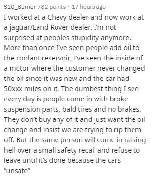 Text - s10_Burner 782 points · 17 hours ago I worked at a Chevy dealer and now work at a jaguar/Land Rover dealer. I'm not surprised at peoples stupidity anymore. More than once I've seen people add oil to the coolant reservoir, I've seen the inside of a motor where the customer never changed the oil since it was new and the car had 50xxx miles on it. The dumbest thing I see every day is people come in with broke suspension parts, bald tires and no brakes. They don't buy any of it and just want