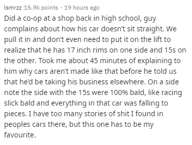 Text - Ismrzz 15.9k points · 19 hours ago Did a co-op at a shop back in high school, guy complains about how his car doesn't sit straight. We pull it in and don't even need to put it on the lift to realize that he has 17 inch rims on one side and 15s on the other. Took me about 45 minutes of explaining to him why cars aren't made like that before he told us that he'd be taking his business elsewhere. On a side note the side with the 15s were 100% bald, like racing slick bald and everything in th