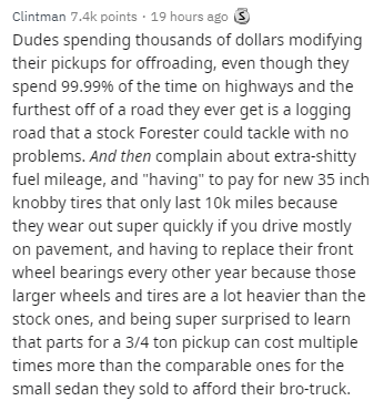 """Text - Clintman 7.4k points · 19 hours ago S Dudes spending thousands of dollars modifying their pickups for offroading, even though they spend 99.99% of the time on highways and the furthest off of a road they ever get is a logging road that a stock Forester could tackle with no problems. And then complain about extra-shitty fuel mileage, and """"having"""" to pay for new 35 inch knobby tires that only last 10k miles because they wear out super quickly if you drive mostly on pavement, and having to r"""