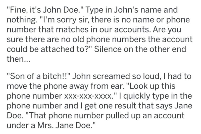 "Text - ""Fine, it's John Doe."" Type in John's name and nothing. ""I'm sorry sir, there is no name or phone number that matches in our accounts. Are you sure there are no old phone numbers the account could be attached to?"" Silence on the other end then... ""Son of a bitch!!"" John screamed so loud, I had to move the phone away from ear. ""Look up this phone number xxx-xxx-xXXx."" 