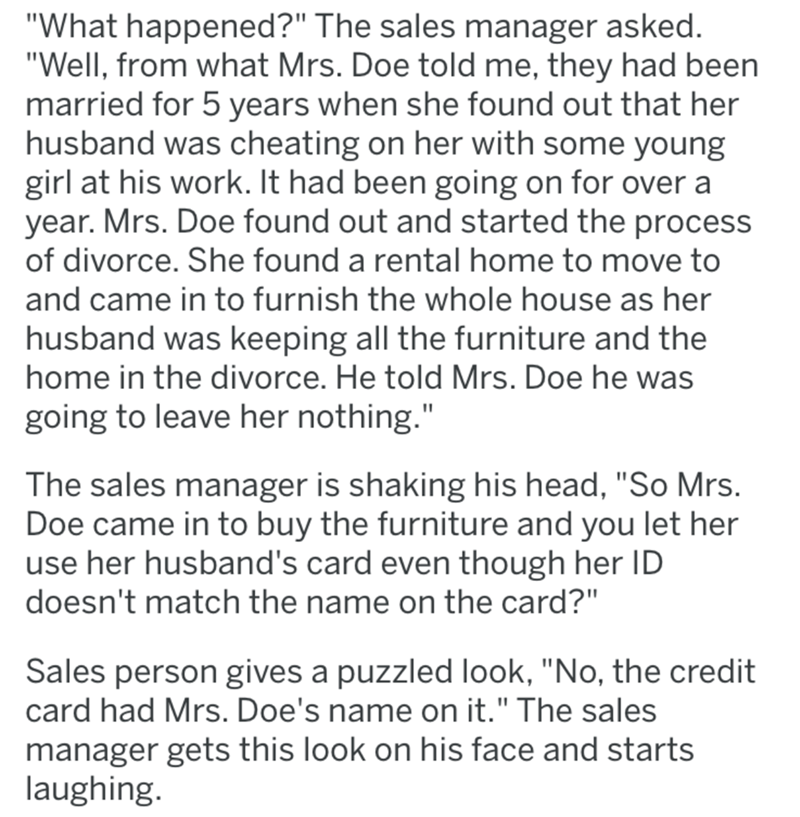 "Text - ""What happened?"" The sales manager asked. ""Well, from what Mrs. Doe told me, they had been married for 5 years when she found out that her husband was cheating on her with some young girl at his work. It had been going on for over a year. Mrs. Doe found out and started the process of divorce. She found a rental home to move to and came in to furnish the whole house as her husband was keeping all the furniture and the home in the divorce. He told Mrs. Doe he was going to leave her nothing."