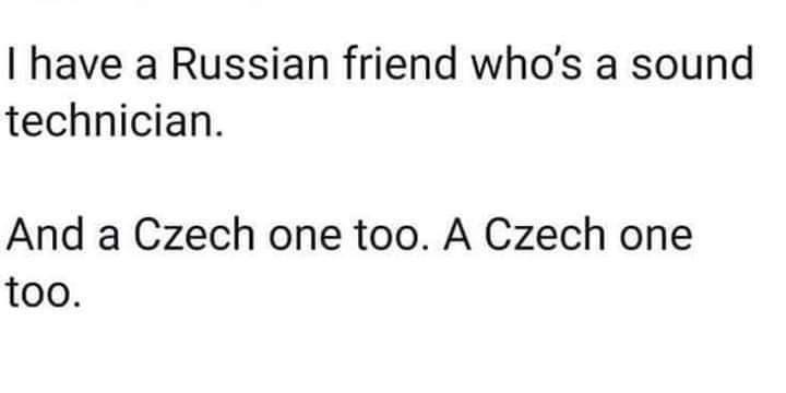 Text - I have a Russian friend who's a sound technician. And a Czech one too. A Czech one too.