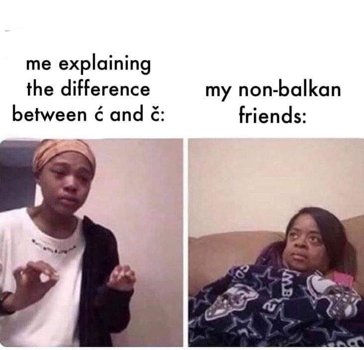 Face - me explaining the difference between ć and č: my non-balkan friends: 10 MB
