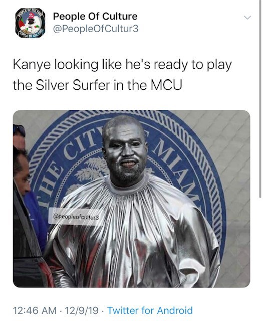 Text - People Of Culture @PeopleOfCultur3 Kanye looking like he's ready to play the Silver Surfer in the MCU HE CITY @peopleofcultur3 12:46 AM · 12/9/19 · Twitter for Android MIAM