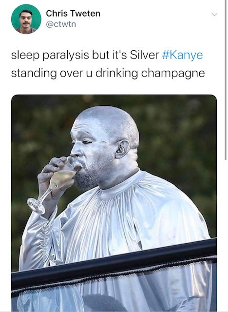 Text - Chris Tweten @ctwtn sleep paralysis but it's Silver #Kanye standing over u drinking champagne
