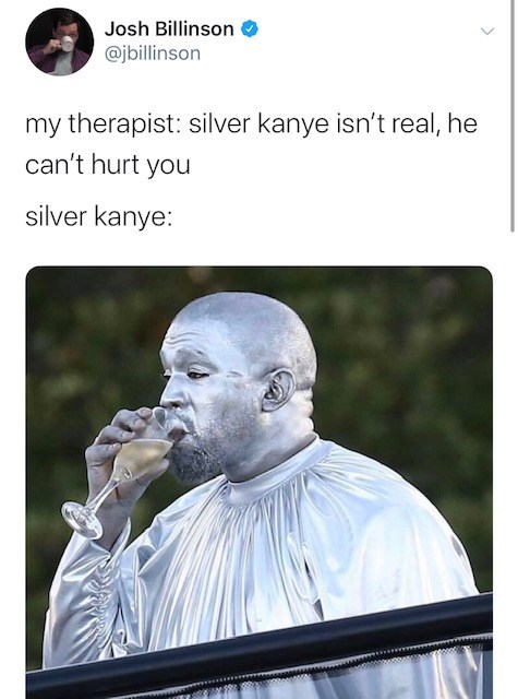 Text - Josh Billinson @jbillinson my therapist: silver kanye isn't real, he can't hurt you silver kanye: