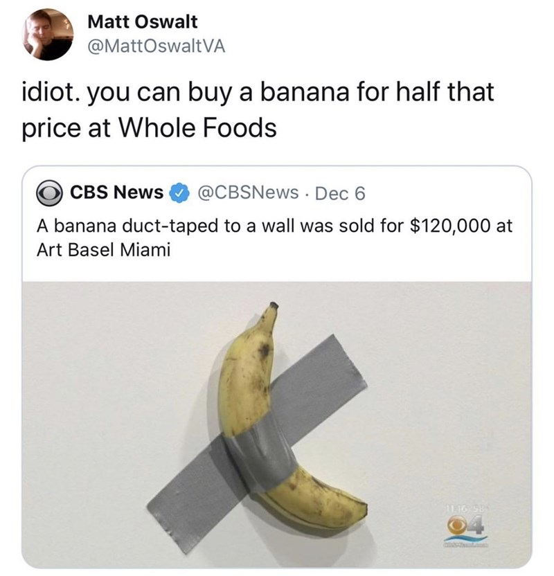 Text - Matt Oswalt @MattOswaltVA idiot. you can buy a banana for half that price at Whole Foods CBS News @CBSNews . Dec 6 A banana duct-taped to a wall was sold for $120,000 at Art Basel Miami 11.16 58