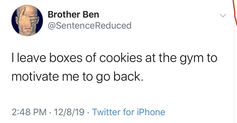 Text - Brother Ben @SentenceReduced I leave boxes of cookies at the gym to motivate me to go back. 2:48 PM · 12/8/19 · Twitter for iPhone