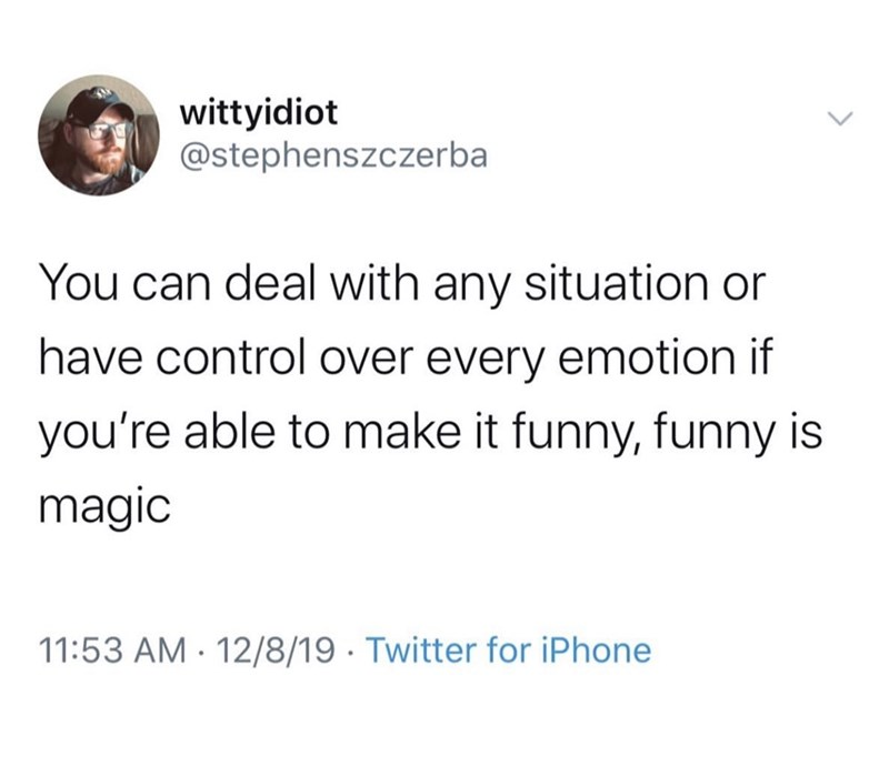 Text - wittyidiot @stephenszczerba You can deal with any situation or have control over every emotion if you're able to make it funny, funny is magic 11:53 AM · 12/8/19 · Twitter for iPhone