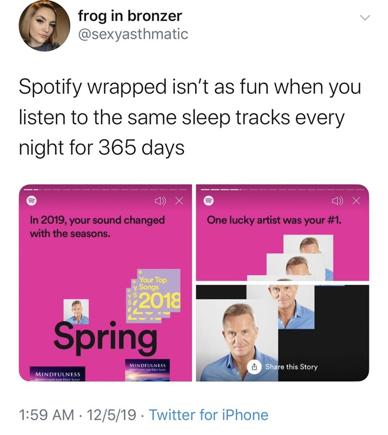 Text - frog in bronzer @sexyasthmatic Spotify wrapped isn't as fun when you listen to the same sleep tracks every night for 365 days 1) X In 2019, your sound changed with the seasons. One lucky artist was your #1. Your Top Songs 2018 Spring O Share this Story MINDFULNESS DTATION FOR DEL SuP MINDFULNESS woTATION FOR DIr SLur 1:59 AM - 12/5/19 · Twitter for iPhone
