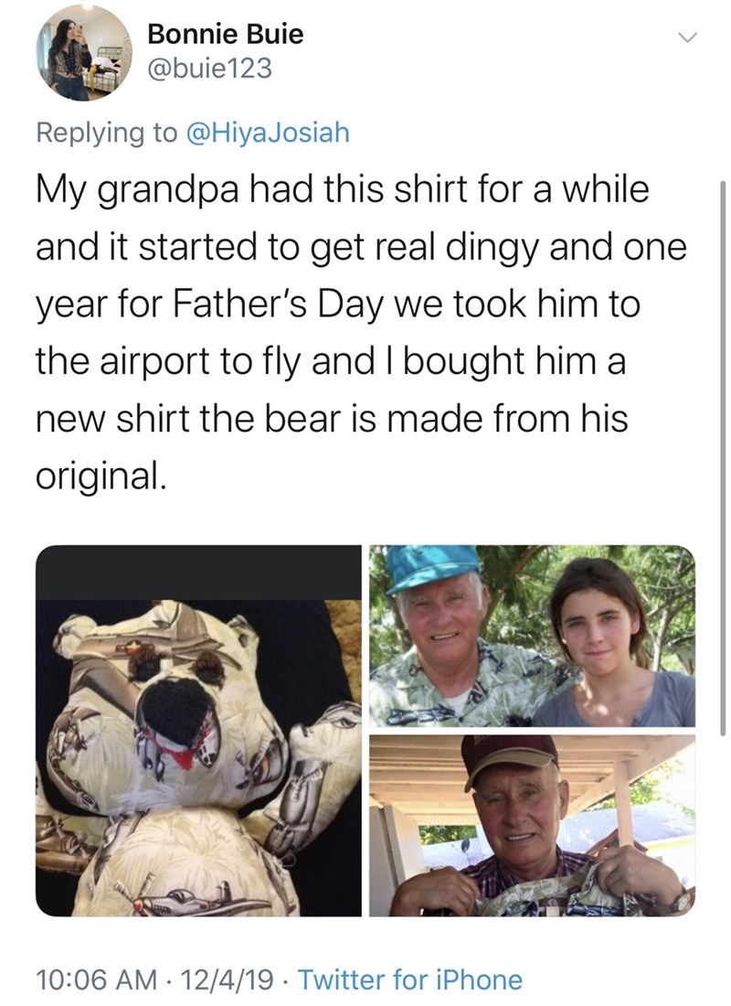 Text - Bonnie Buie @buie123 Replying to @HiyaJosiah My grandpa had this shirt for a while and it started to get real dingy and one year for Father's Day we took him to the airport to fly and I bought him a new shirt the bear is made from his original. 10:06 AM · 12/4/19 · Twitter for iPhone